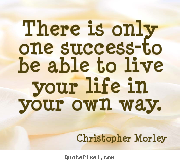 Christopher Morley picture quotes - There is only one success-to be able to live your life in your own way. - Inspirational quote