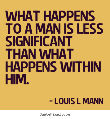Inspirational quotes - What happens to a man is less significant than what happens..
