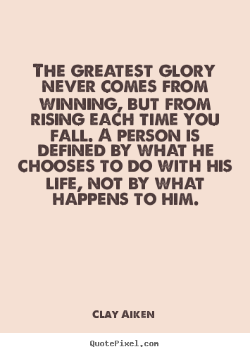 Clay Aiken picture quotes - The greatest glory never comes from winning, but from rising.. - Inspirational quotes