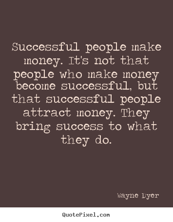 Inspirational quote - Successful people make money. it's not that people who make..