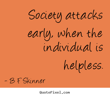 B F Skinner picture quotes - Society attacks early, when the individual is helpless. - Inspirational quote