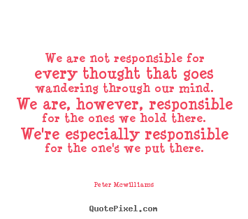 We are not responsible for every thought that goes wandering.. Peter Mcwilliams  inspirational quotes