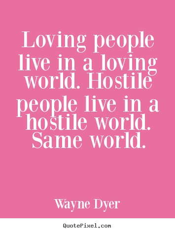 Loving people live in a loving world. hostile people live.. Wayne Dyer best inspirational quotes