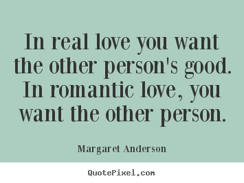 In real love you want the other person's good. in romantic.. Margaret Anderson popular inspirational quotes