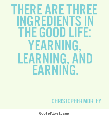 Diy picture quote about inspirational - There are three ingredients in the good life:..