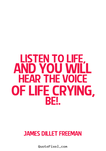 Listen to life, and you will hear the voice of life crying,.. James Dillet Freeman great inspirational quote