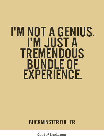 Inspirational quotes - I'm not a genius. i'm just a tremendous bundle of experience.