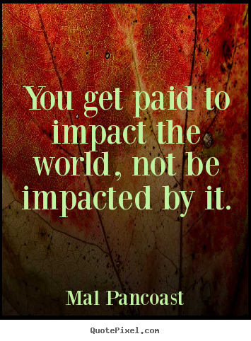 Inspirational quotes - You get paid to impact the world, not be impacted by it.