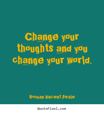 Norman Vincent Peale image quotes - Change your thoughts and you change your world. - Inspirational quotes
