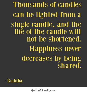 Thousands of candles can be lighted from a single candle,.. Buddha popular inspirational quotes
