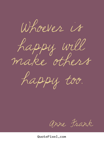 Whoever is happy will make others happy too. Anne Frank top inspirational quotes