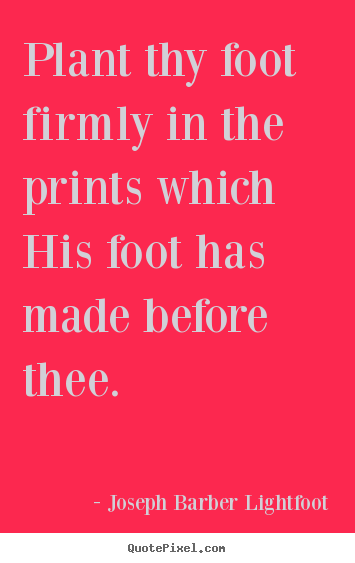 Diy picture quotes about inspirational - Plant thy foot firmly in the prints which his foot has made before..