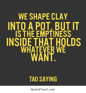 Tao Saying poster quotes - We shape clay into a pot, but it is the emptiness inside that holds whatever.. - Inspirational quotes