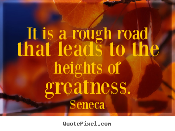 Inspirational sayings - It is a rough road that leads to the heights of..