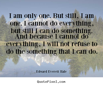 Inspirational quotes - I am only one. but still, i am one. i cannot..