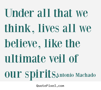 Inspirational quote - Under all that we think, lives all we believe, like the..