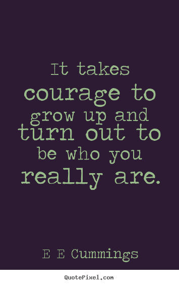 Quotes about inspirational - It takes courage to grow up and turn out to be who you really are.
