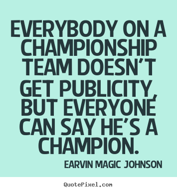 Everybody on a championship team doesn't.. Earvin Magic Johnson famous inspirational quote