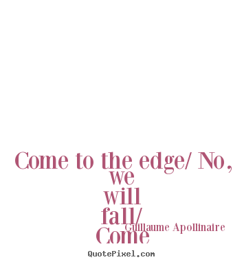 Come to the edge/ no, we will fall/ come to the edge/ no, we will.. Guillaume Apollinaire popular inspirational quotes