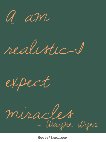 Sayings about inspirational - A am realistic-i expect miracles.