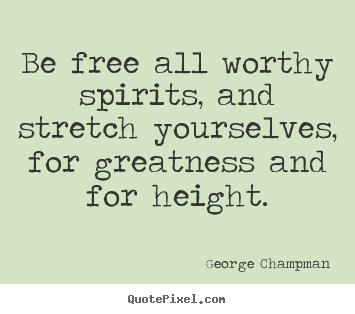 Inspirational quote - Be free all worthy spirits, and stretch yourselves,..
