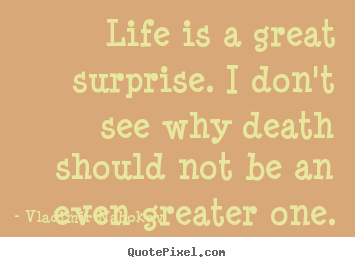 Life is a great surprise. i don't see why death should not be.. Vladimir Nabokov  inspirational sayings