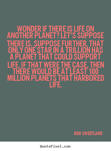 Quote about inspirational - Wonder if there is life on another planet? let's suppose there..
