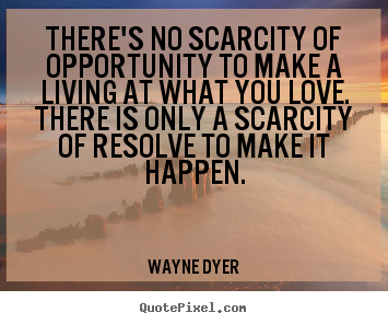 Create your own picture quotes about inspirational - There's no scarcity of opportunity to make a living at what you love...