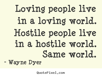 Loving people live in a loving world. hostile people.. Wayne Dyer great inspirational sayings