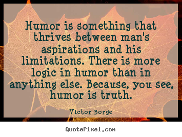 How to make picture quotes about inspirational - Humor is something that thrives between man's aspirations..