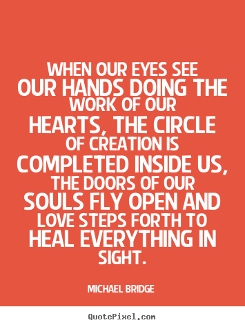 When our eyes see our hands doing the work of our hearts, the.. Michael Bridge top inspirational quote