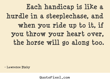 Inspirational quotes - Each handicap is like a hurdle in a steeplechase,..