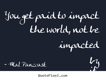 How to make picture quotes about inspirational - You get paid to impact the world, not be impacted..