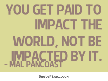 Quotes about inspirational - You get paid to impact the world, not be impacted..
