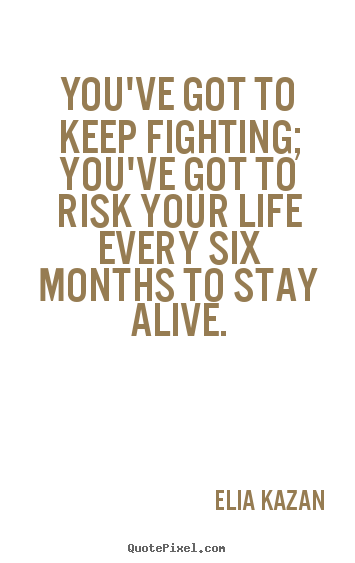 Quotes about inspirational - You've got to keep fighting; you've got to risk your life every six months..