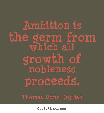 Inspirational quote - Ambition is the germ from which all growth of nobleness proceeds.