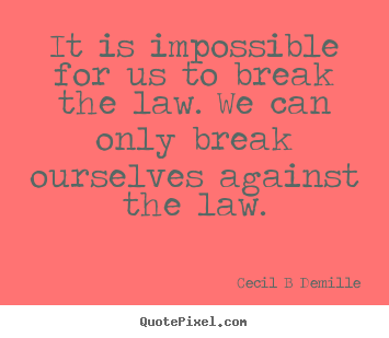 Inspirational quote - It is impossible for us to break the law. we can only break..