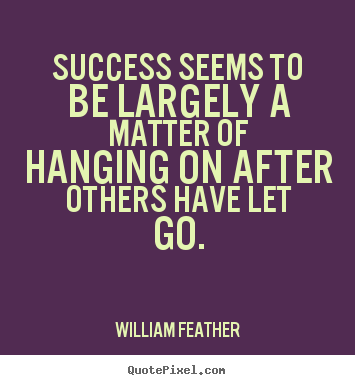 Inspirational quote - Success seems to be largely a matter of hanging..