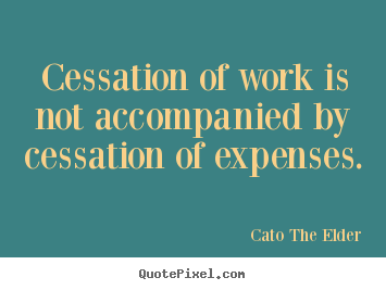 Quote about inspirational - Cessation of work is not accompanied by cessation of expenses.