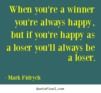 Make personalized picture quotes about inspirational - When you're a winner you're always happy, but if you're happy as..