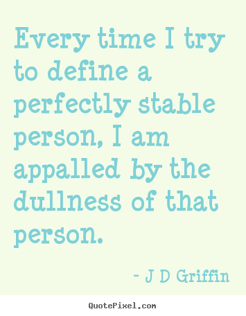 Every time i try to define a perfectly stable.. J D Griffin greatest inspirational quote