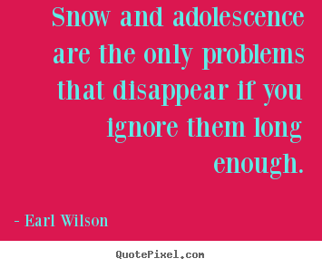 Inspirational quotes - Snow and adolescence are the only problems that..