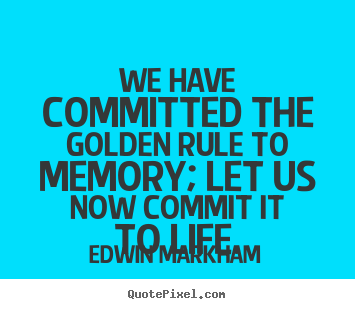 Edwin Markham poster quote - We have committed the golden rule to memory;.. - Inspirational quotes