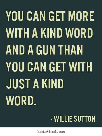 Inspirational quotes - You can get more with a kind word and a gun than..