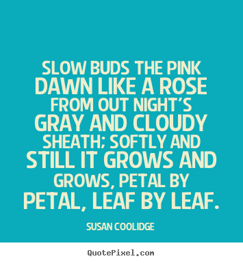 Slow buds the pink dawn like a rose from out night's gray and cloudy.. Susan Coolidge greatest inspirational quotes