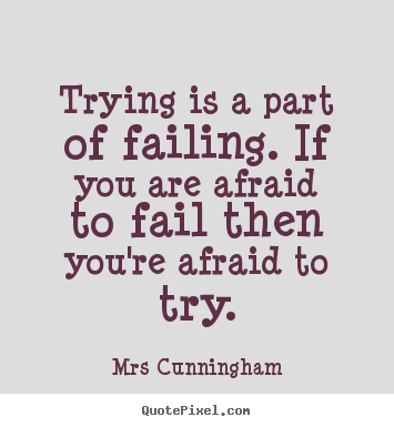 Quotes about inspirational - Trying is a part of failing. if you are afraid to fail..