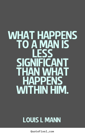 What happens to a man is less significant than what happens.. Louis L Mann popular inspirational quote