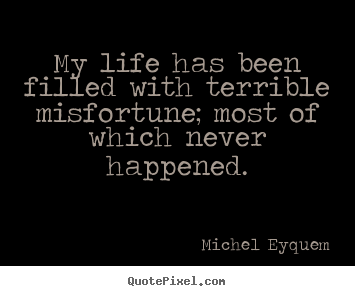 Quotes about inspirational - My life has been filled with terrible misfortune; most of which never..