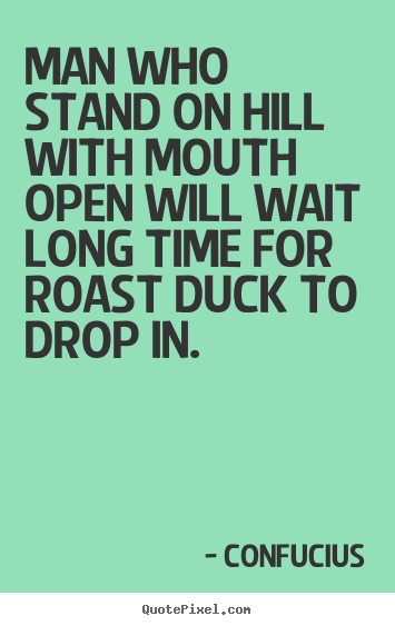 Man who stand on hill with mouth open will wait long time for.. Confucius best inspirational quote