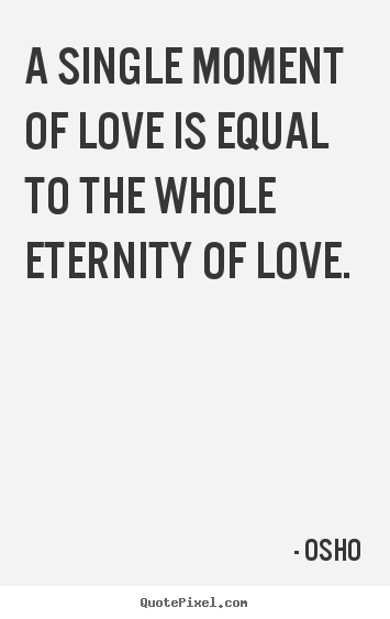 A single moment of love is equal to the whole eternity of love. Osho best inspirational quotes
